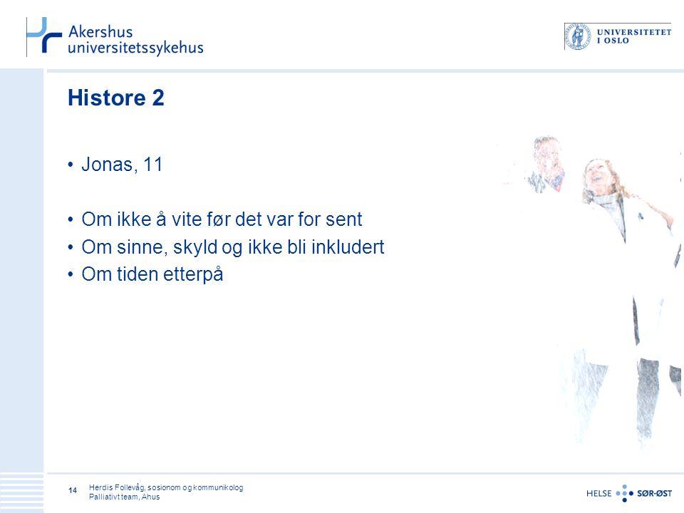 Herdis Follevåg, sosionom og kommunikolog Palliativt team, Ahus 14 Histore 2 •Jonas, 11 •Om ikke å vite før det var for sent •Om sinne, skyld og ikke