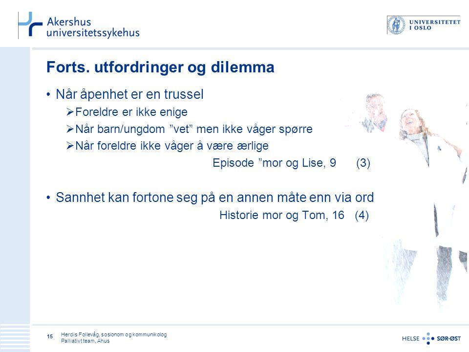 Herdis Follevåg, sosionom og kommunikolog Palliativt team, Ahus 15 Forts. utfordringer og dilemma •Når åpenhet er en trussel  Foreldre er ikke enige