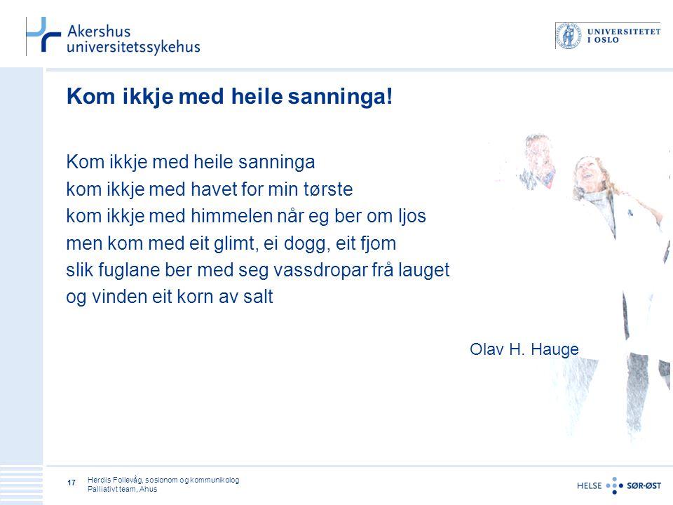 Herdis Follevåg, sosionom og kommunikolog Palliativt team, Ahus 17 Kom ikkje med heile sanninga! Kom ikkje med heile sanninga kom ikkje med havet for