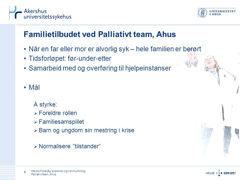 Herdis Follevåg, sosionom og kommunikolog Palliativt team, Ahus 33 Familietilbudet ved Palliativt team, Ahus •Når en far eller mor er alvorlig syk – h