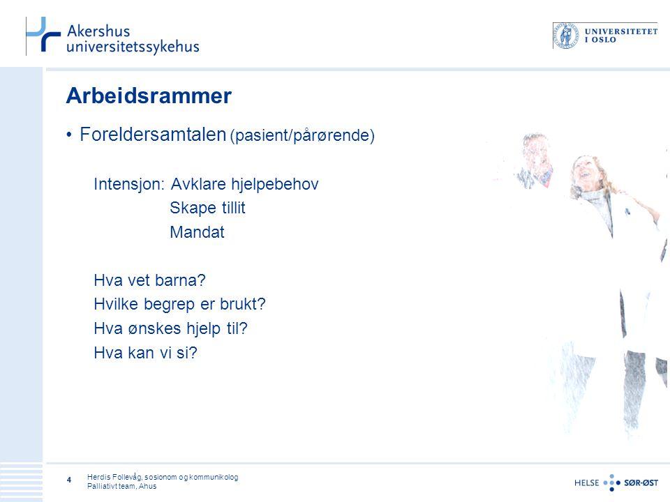 Herdis Follevåg, sosionom og kommunikolog Palliativt team, Ahus 44 Arbeidsrammer •Foreldersamtalen (pasient/pårørende) Intensjon: Avklare hjelpebehov