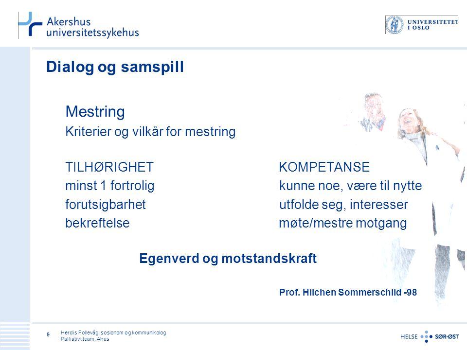 Herdis Follevåg, sosionom og kommunikolog Palliativt team, Ahus 9 Dialog og samspill Mestring Kriterier og vilkår for mestring TILHØRIGHET KOMPETANSE