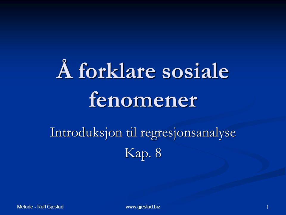 Metode - Rolf Gjestad www.gjestad.biz 1 Å forklare sosiale fenomener Introduksjon til regresjonsanalyse Kap. 8