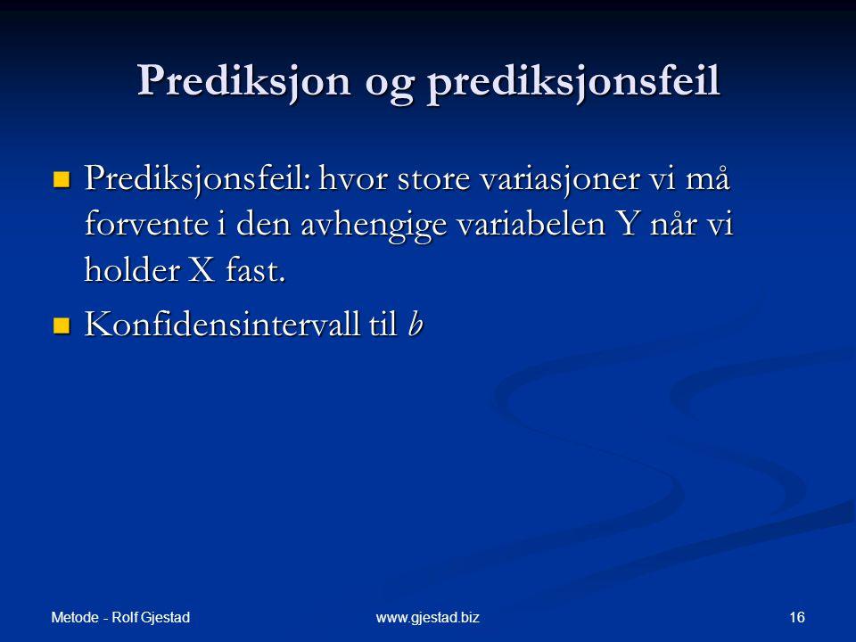 Metode - Rolf Gjestad 16www.gjestad.biz Prediksjon og prediksjonsfeil  Prediksjonsfeil: hvor store variasjoner vi må forvente i den avhengige variabe