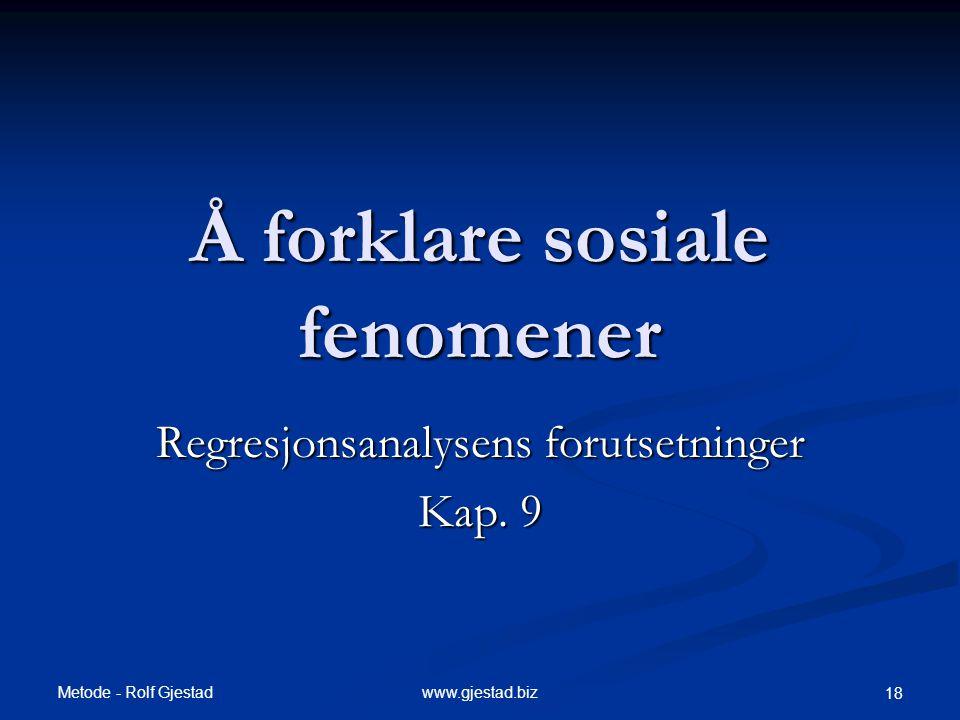 Metode - Rolf Gjestad www.gjestad.biz 18 Å forklare sosiale fenomener Regresjonsanalysens forutsetninger Kap. 9