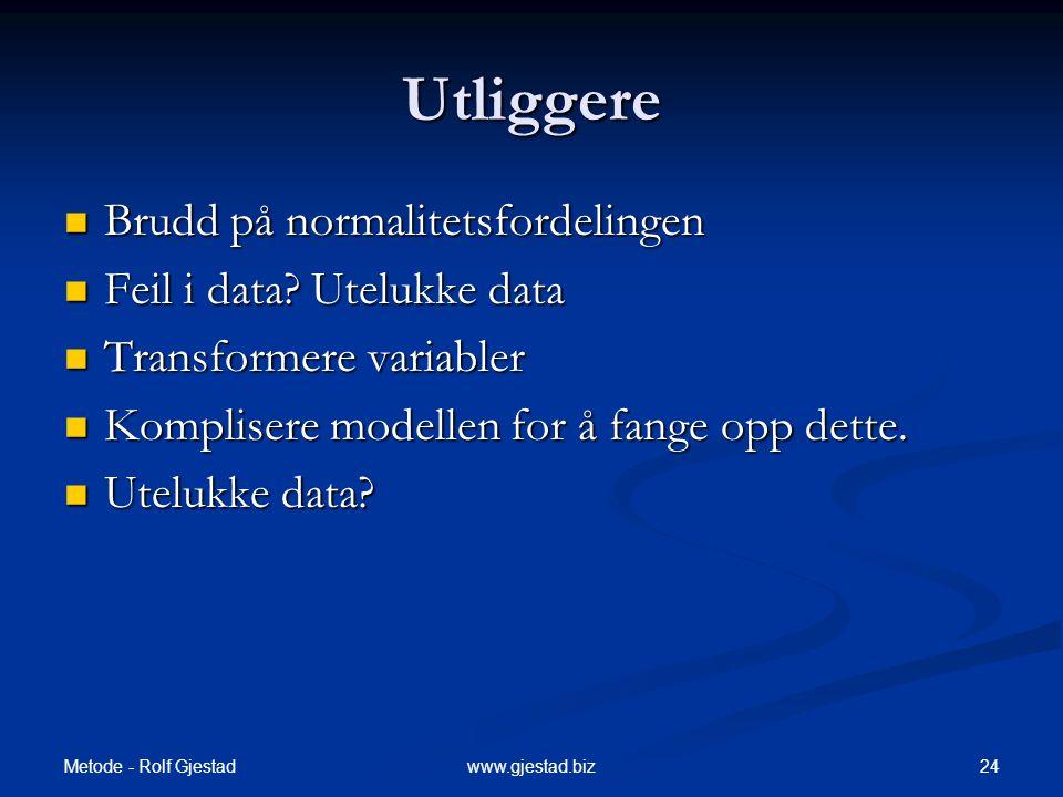 Metode - Rolf Gjestad 24www.gjestad.biz Utliggere  Brudd på normalitetsfordelingen  Feil i data? Utelukke data  Transformere variabler  Komplisere