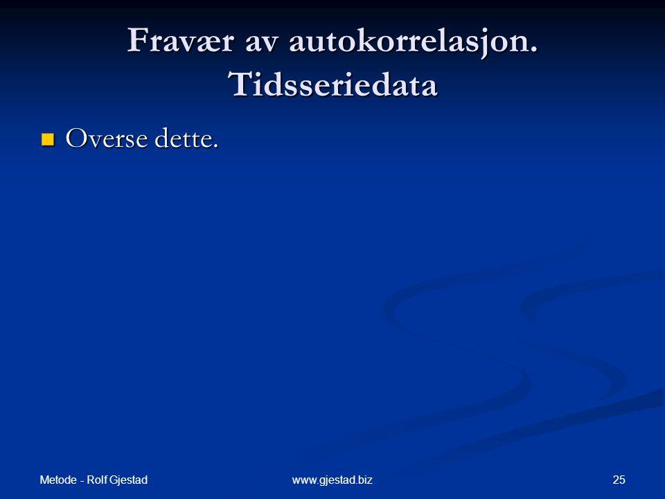 Metode - Rolf Gjestad 25www.gjestad.biz Fravær av autokorrelasjon. Tidsseriedata  Overse dette.