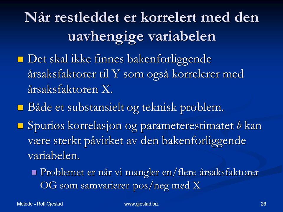 Metode - Rolf Gjestad 26www.gjestad.biz Når restleddet er korrelert med den uavhengige variabelen  Det skal ikke finnes bakenforliggende årsaksfaktor