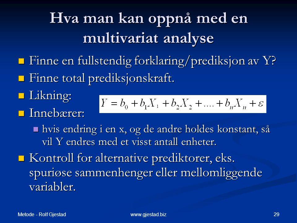 Metode - Rolf Gjestad 29www.gjestad.biz Hva man kan oppnå med en multivariat analyse  Finne en fullstendig forklaring/prediksjon av Y?  Finne total