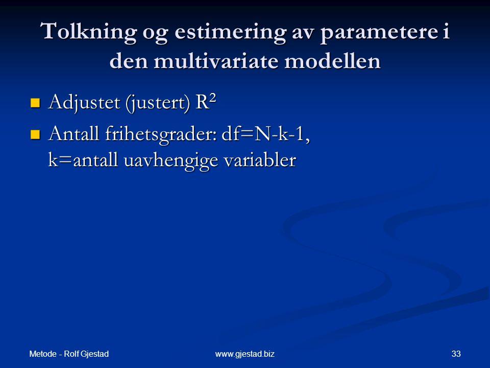 Metode - Rolf Gjestad 33www.gjestad.biz Tolkning og estimering av parametere i den multivariate modellen  Adjustet (justert) R 2  Antall frihetsgrad