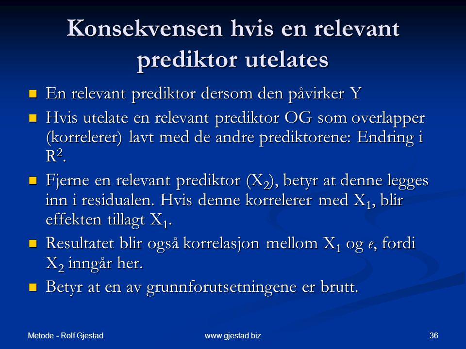 Metode - Rolf Gjestad 36www.gjestad.biz Konsekvensen hvis en relevant prediktor utelates  En relevant prediktor dersom den påvirker Y  Hvis utelate