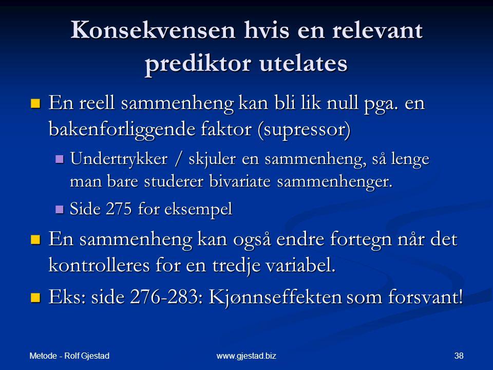 Metode - Rolf Gjestad 38www.gjestad.biz Konsekvensen hvis en relevant prediktor utelates  En reell sammenheng kan bli lik null pga. en bakenforliggen