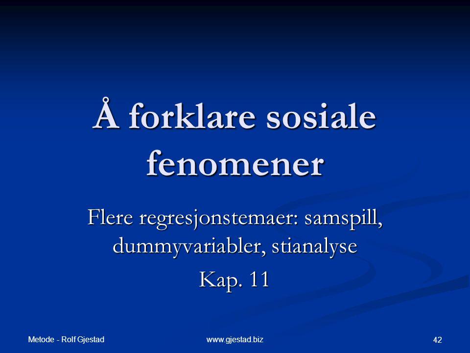 Metode - Rolf Gjestad www.gjestad.biz 42 Å forklare sosiale fenomener Flere regresjonstemaer: samspill, dummyvariabler, stianalyse Kap. 11