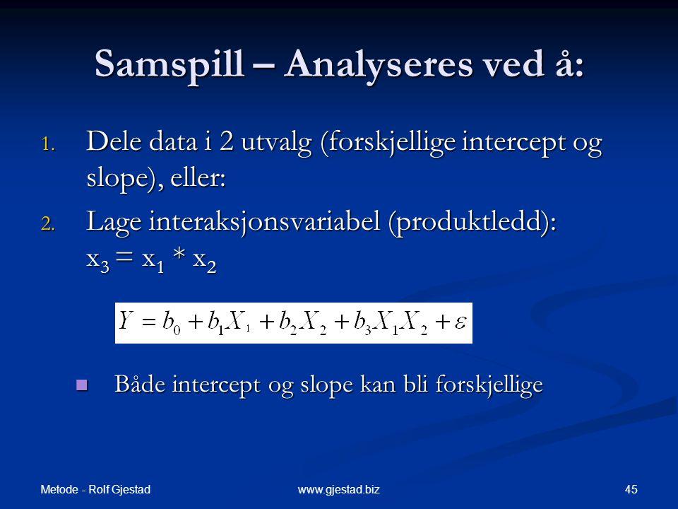 Metode - Rolf Gjestad 45www.gjestad.biz Samspill – Analyseres ved å: 1. Dele data i 2 utvalg (forskjellige intercept og slope), eller: 2. Lage interak