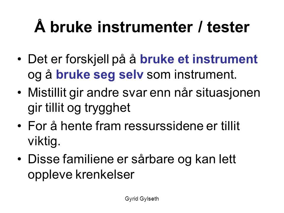 Gyrid Gylseth Å bruke instrumenter / tester •Det er forskjell på å bruke et instrument og å bruke seg selv som instrument. •Mistillit gir andre svar e