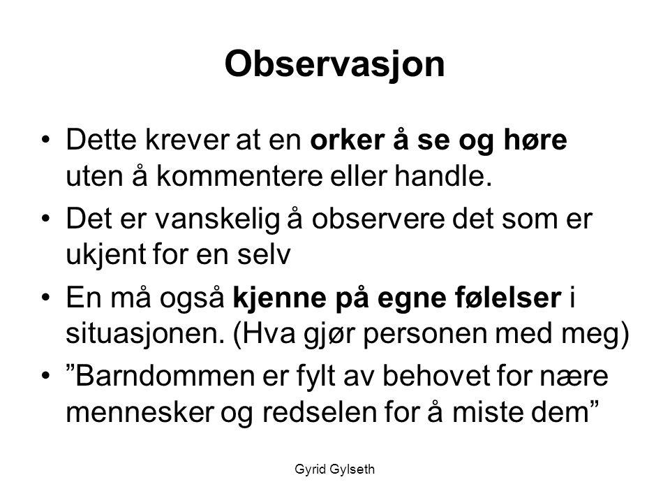 Gyrid Gylseth Observasjon •Dette krever at en orker å se og høre uten å kommentere eller handle. •Det er vanskelig å observere det som er ukjent for e