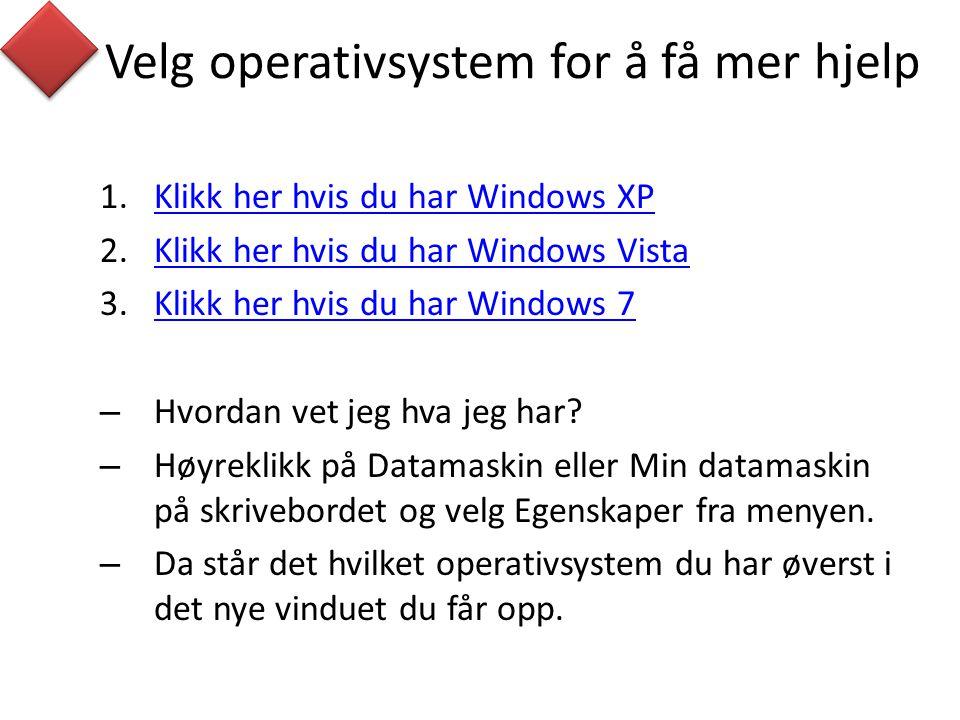 Velg operativsystem for å få mer hjelp 1.Klikk her hvis du har Windows XPKlikk her hvis du har Windows XP 2.Klikk her hvis du har Windows VistaKlikk her hvis du har Windows Vista 3.Klikk her hvis du har Windows 7Klikk her hvis du har Windows 7 – Hvordan vet jeg hva jeg har.