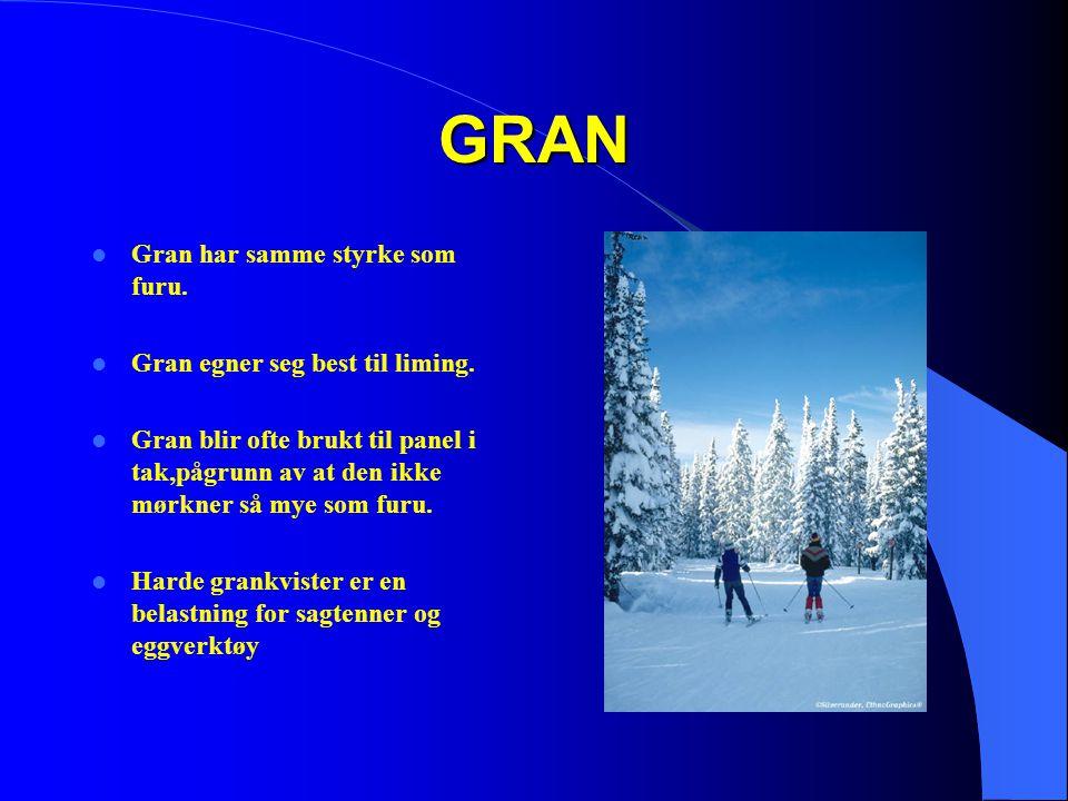 GRAN  Gran har samme styrke som furu.  Gran egner seg best til liming.  Gran blir ofte brukt til panel i tak,pågrunn av at den ikke mørkner så mye