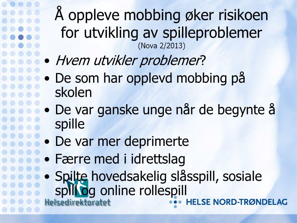 Å oppleve mobbing øker risikoen for utvikling av spilleproblemer (Nova 2/2013) •Hvem utvikler problemer? •De som har opplevd mobbing på skolen •De var