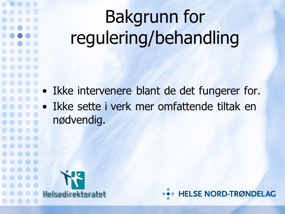Bakgrunn for regulering/behandling •Ikke intervenere blant de det fungerer for. •Ikke sette i verk mer omfattende tiltak en nødvendig.