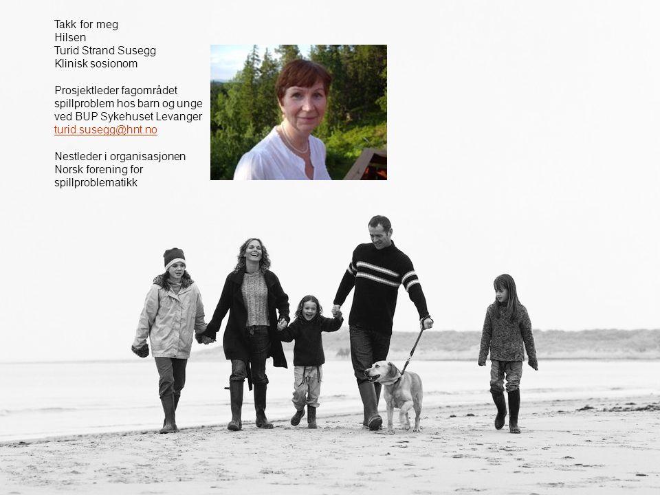 Takk for meg Hilsen Turid Strand Susegg Klinisk sosionom Prosjektleder fagområdet spillproblem hos barn og unge ved BUP Sykehuset Levanger turid.suseg