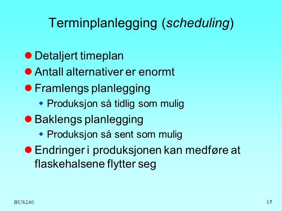 BUS240 15 Terminplanlegging (scheduling)  Detaljert timeplan  Antall alternativer er enormt  Framlengs planlegging  Produksjon så tidlig som mulig  Baklengs planlegging  Produksjon så sent som mulig  Endringer i produksjonen kan medføre at flaskehalsene flytter seg