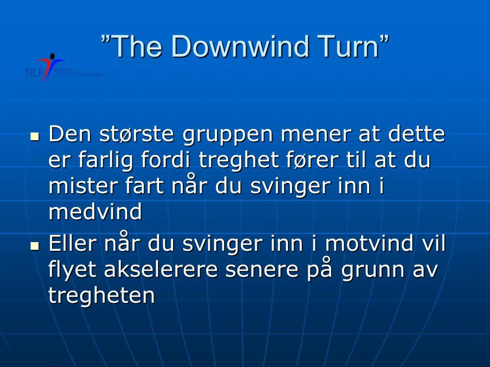 The Downwind Turn  Den største gruppen mener at dette er farlig fordi treghet fører til at du mister fart når du svinger inn i medvind  Eller når du svinger inn i motvind vil flyet akselerere senere på grunn av tregheten