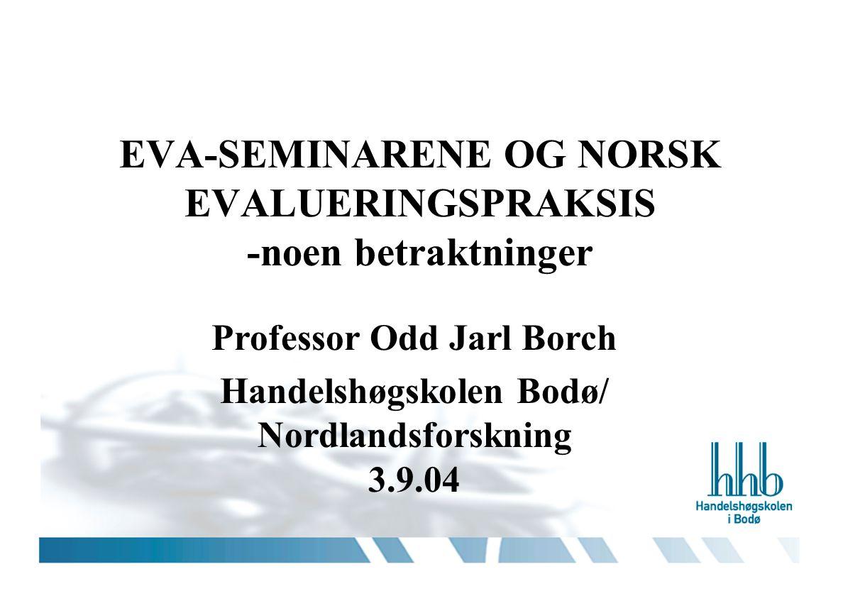 EVA-SEMINARENE OG NORSK EVALUERINGSPRAKSIS -noen betraktninger Professor Odd Jarl Borch Handelshøgskolen Bodø/ Nordlandsforskning 3.9.04