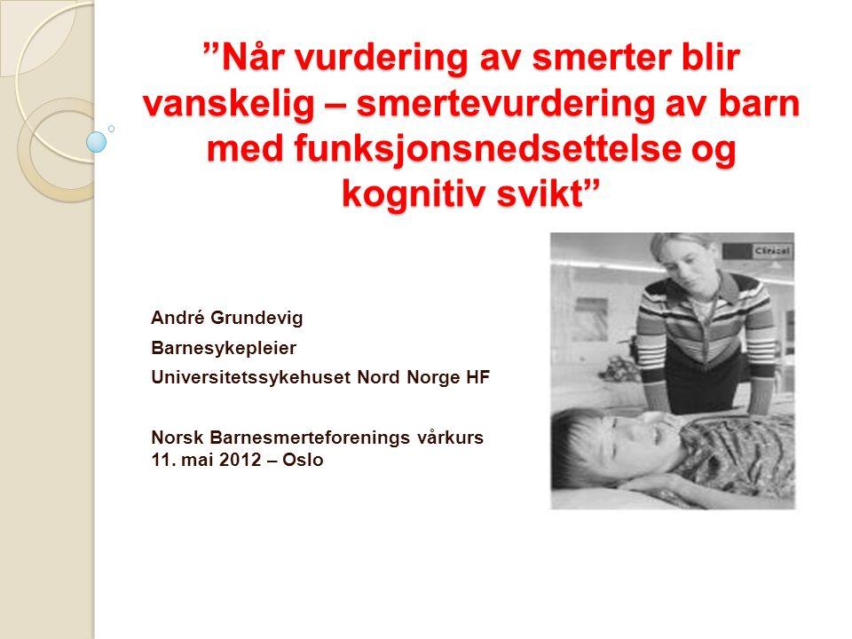 """""""Når vurdering av smerter blir vanskelig – smertevurdering av barn med funksjonsnedsettelse og kognitiv svikt"""" André Grundevig Barnesykepleier Univers"""