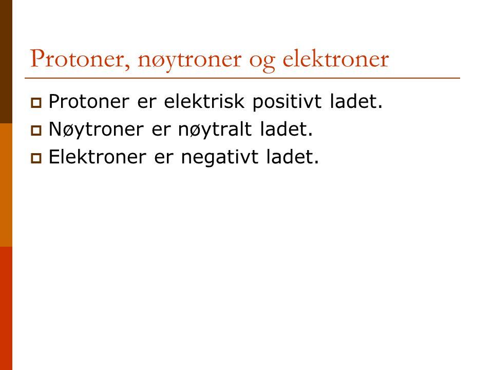 Protoner, nøytroner og elektroner  Protoner er elektrisk positivt ladet.  Nøytroner er nøytralt ladet.  Elektroner er negativt ladet.