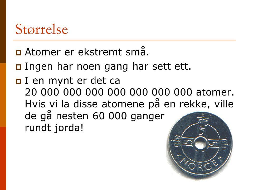 Størrelse  Atomer er ekstremt små.  Ingen har noen gang har sett ett.  I en mynt er det ca 20 000 000 000 000 000 000 000 atomer. Hvis vi la disse