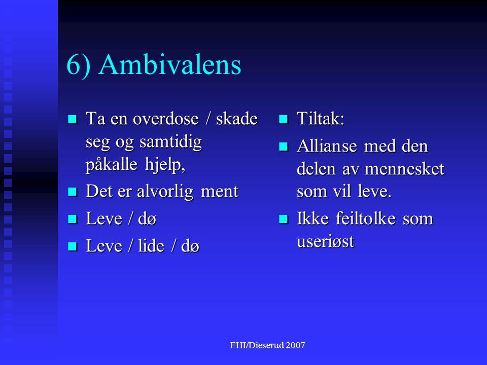 FHI/Dieserud 2007 6) Ambivalens  Ta en overdose / skade seg og samtidig påkalle hjelp,  Det er alvorlig ment  Leve / dø  Leve / lide / dø  Tiltak:  Allianse med den delen av mennesket som vil leve.
