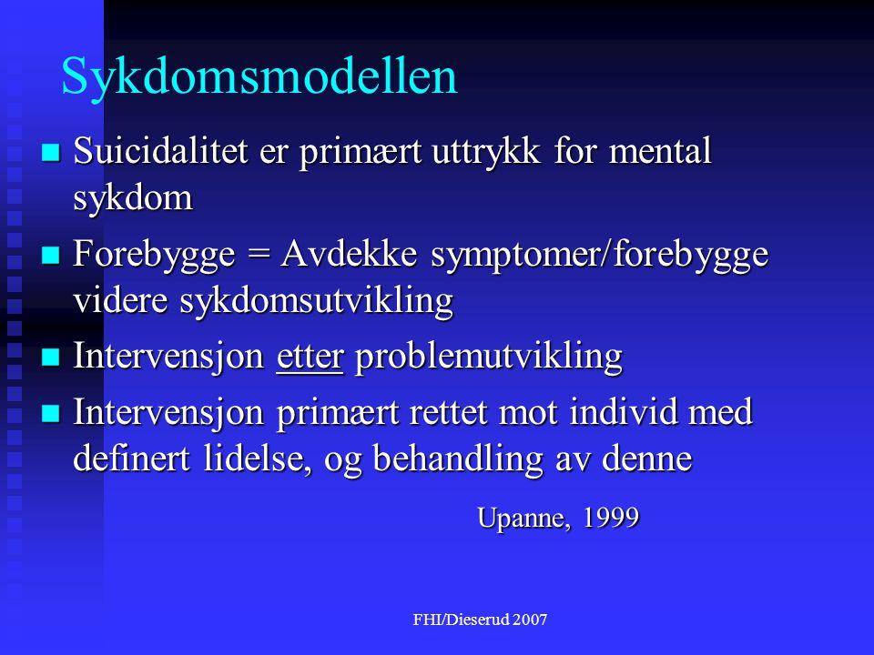 FHI/Dieserud 2007 Sykdomsmodellen  Suicidalitet er primært uttrykk for mental sykdom  Forebygge = Avdekke symptomer/forebygge videre sykdomsutvikling  Intervensjon etter problemutvikling  Intervensjon primært rettet mot individ med definert lidelse, og behandling av denne Upanne, 1999