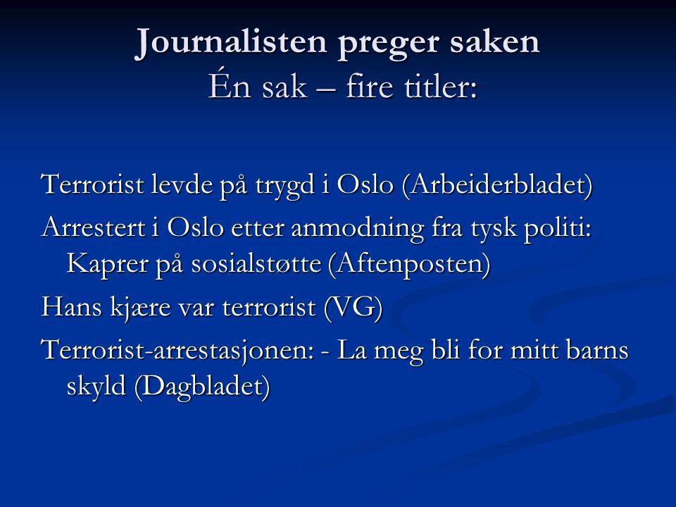 Journalisten preger saken Én sak – fire titler: Terrorist levde på trygd i Oslo (Arbeiderbladet) Arrestert i Oslo etter anmodning fra tysk politi: Kap