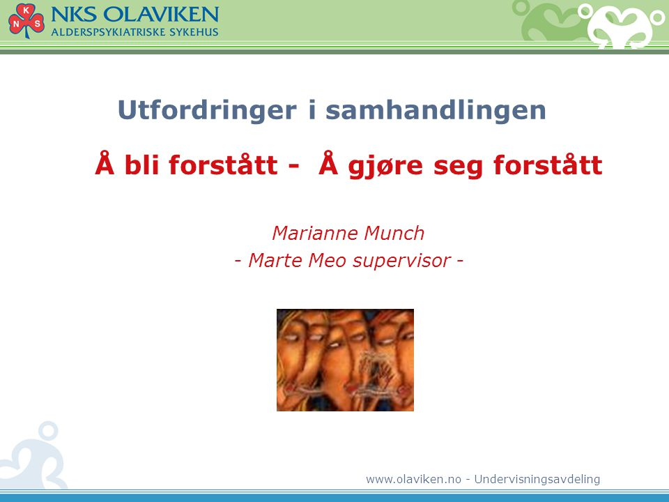 www.olaviken.no - Undervisningsavdeling Utfordringer i samhandlingen Å bli forstått - Å gjøre seg forstått Marianne Munch - Marte Meo supervisor -