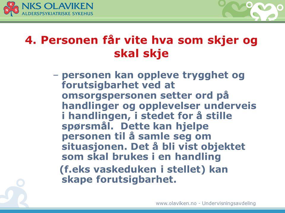 www.olaviken.no - Undervisningsavdeling 4. Personen får vite hva som skjer og skal skje –personen kan oppleve trygghet og forutsigbarhet ved at omsorg