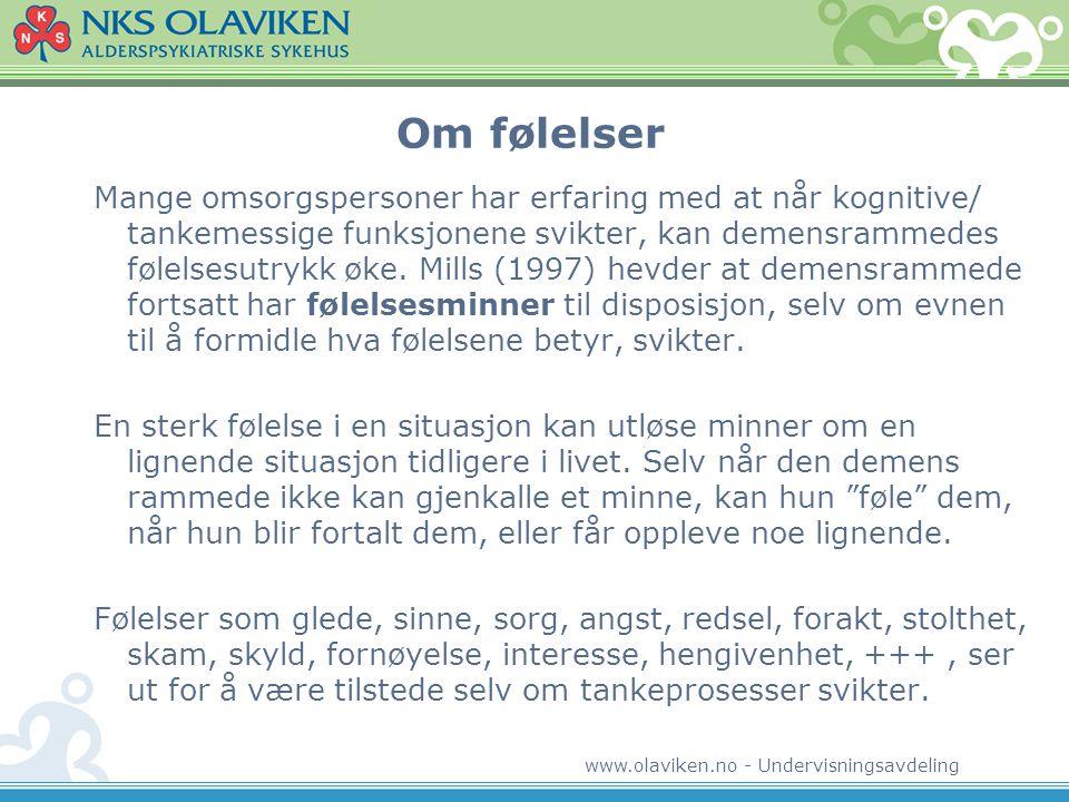 www.olaviken.no - Undervisningsavdeling Om følelser Mange omsorgspersoner har erfaring med at når kognitive/ tankemessige funksjonene svikter, kan demensrammedes følelsesutrykk øke.