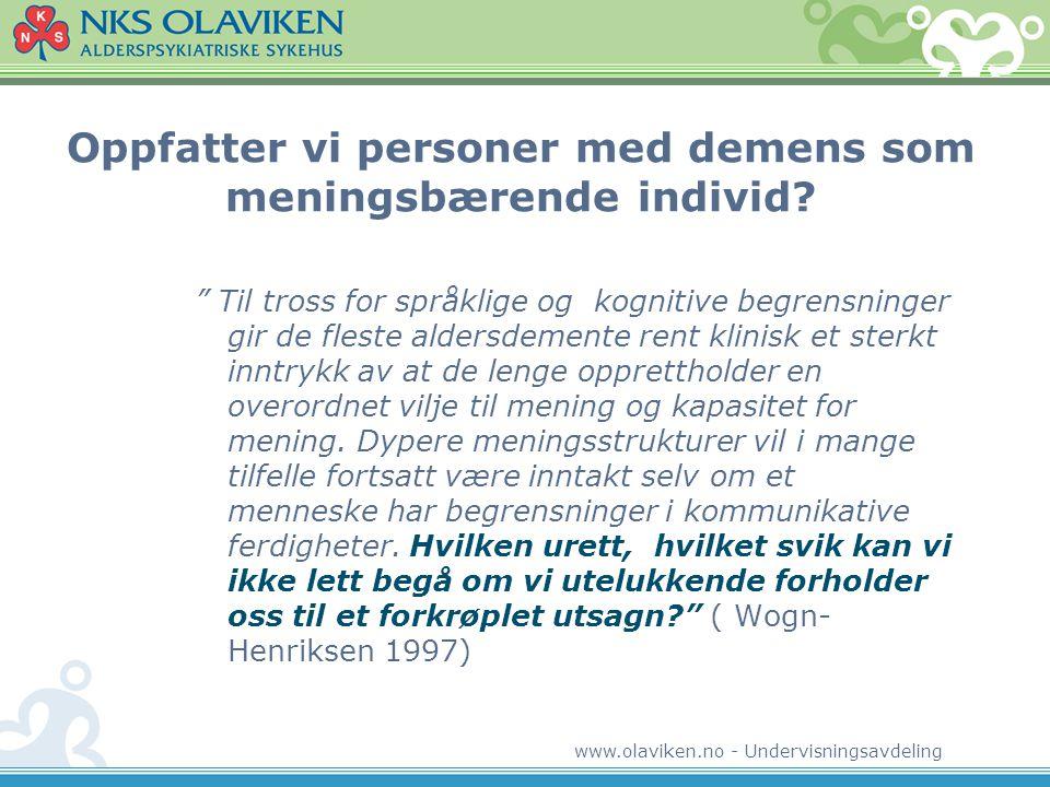 """www.olaviken.no - Undervisningsavdeling Oppfatter vi personer med demens som meningsbærende individ? """" Til tross for språklige og kognitive begrensnin"""