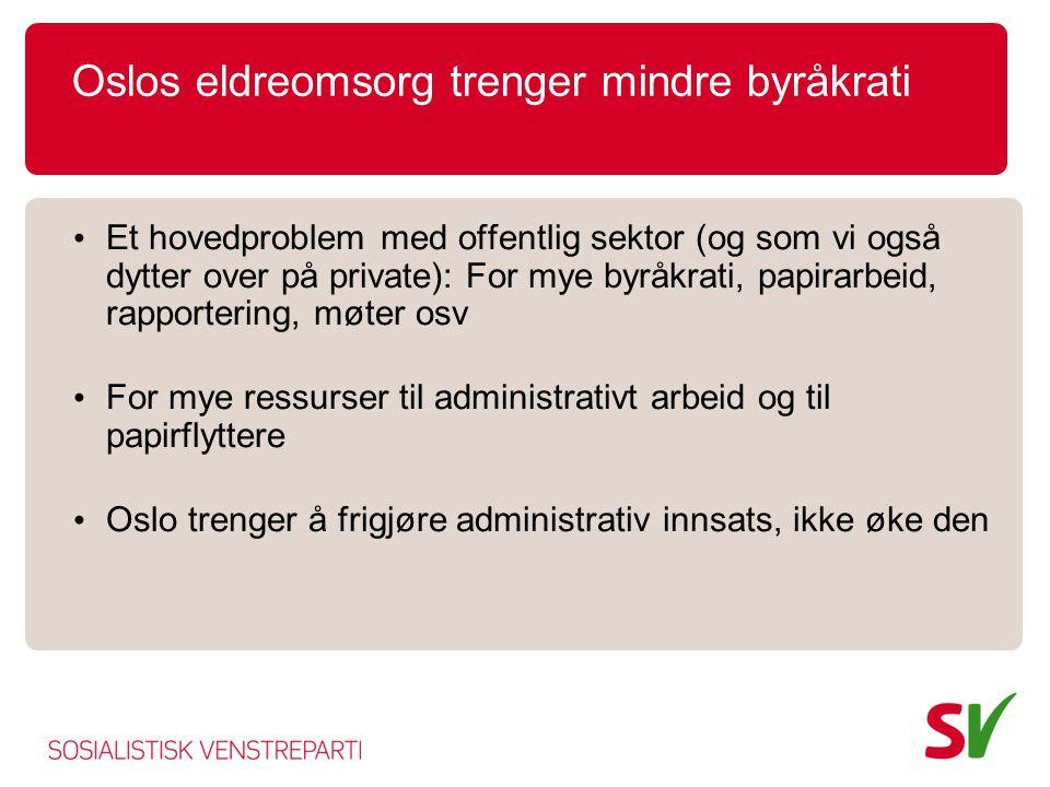 Oslos eldreomsorg trenger mindre byråkrati • Et hovedproblem med offentlig sektor (og som vi også dytter over på private): For mye byråkrati, papirarbeid, rapportering, møter osv • For mye ressurser til administrativt arbeid og til papirflyttere • Oslo trenger å frigjøre administrativ innsats, ikke øke den