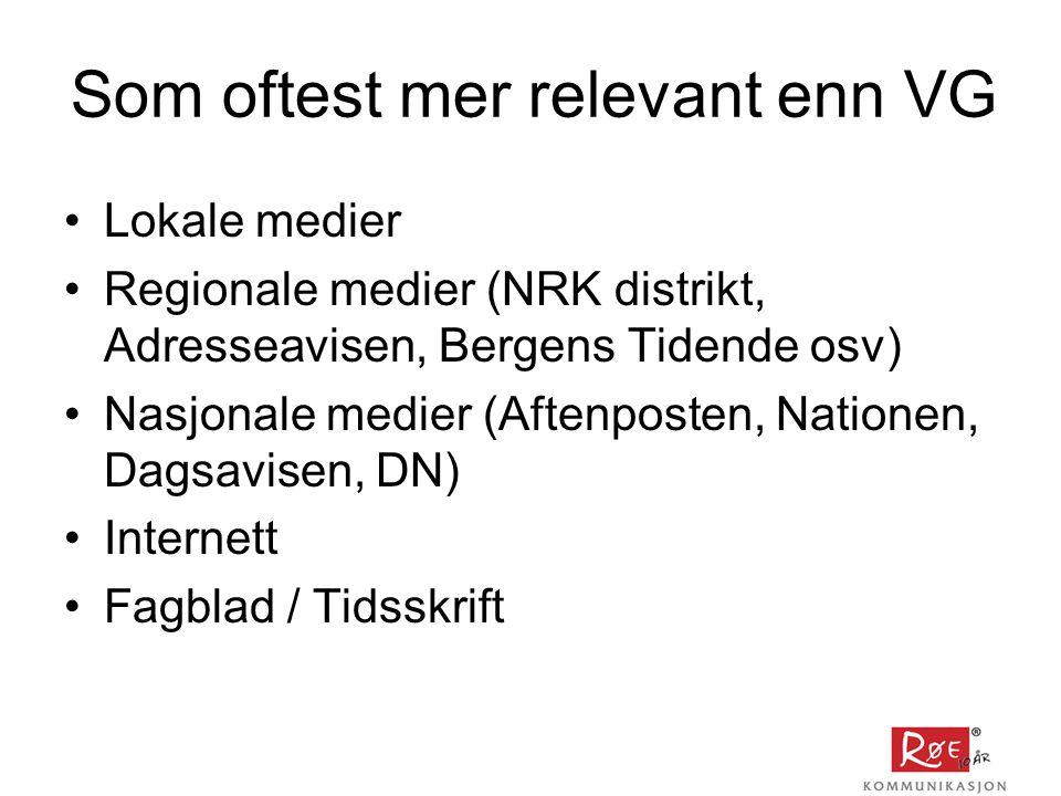 Som oftest mer relevant enn VG •Lokale medier •Regionale medier (NRK distrikt, Adresseavisen, Bergens Tidende osv) •Nasjonale medier (Aftenposten, Nationen, Dagsavisen, DN) •Internett •Fagblad / Tidsskrift