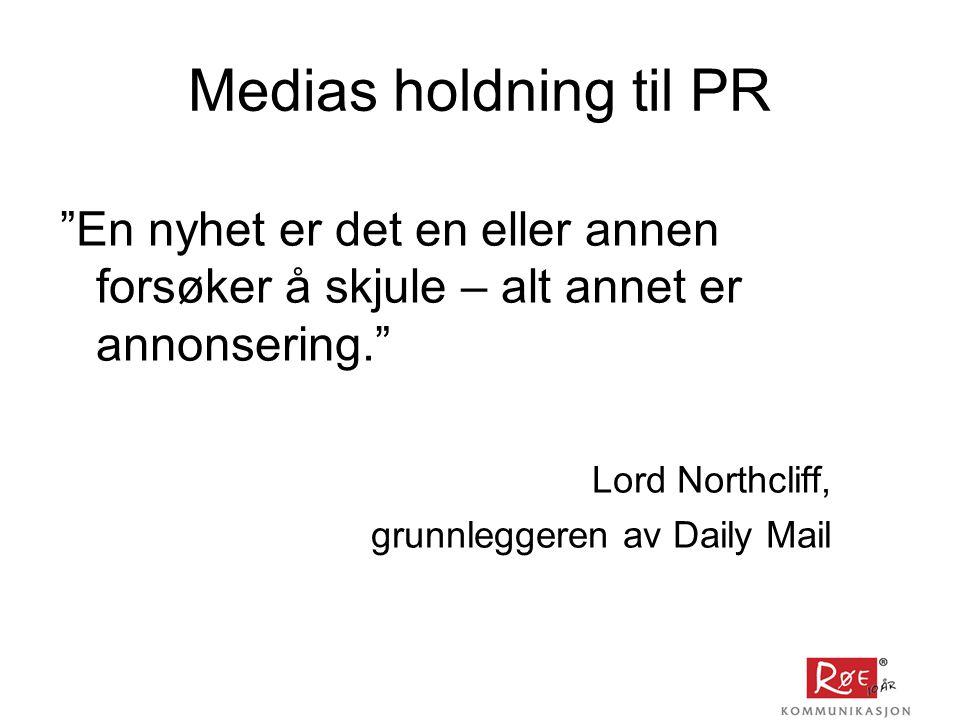 Medias holdning til PR En nyhet er det en eller annen forsøker å skjule – alt annet er annonsering. Lord Northcliff, grunnleggeren av Daily Mail