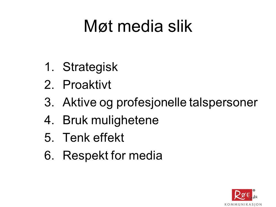Møt media slik 1.Strategisk 2.Proaktivt 3.Aktive og profesjonelle talspersoner 4.Bruk mulighetene 5.Tenk effekt 6.Respekt for media