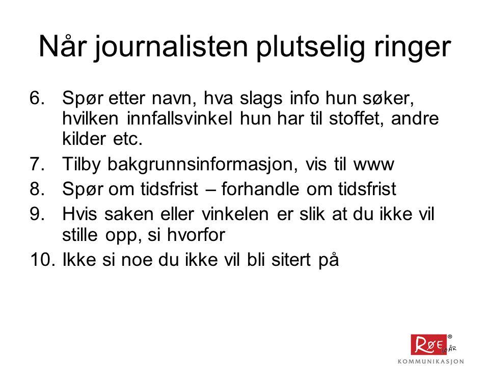 Når journalisten plutselig ringer 6.Spør etter navn, hva slags info hun søker, hvilken innfallsvinkel hun har til stoffet, andre kilder etc.