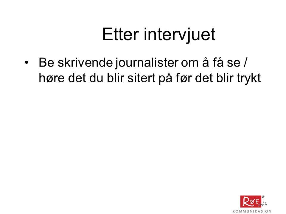 Etter intervjuet •Be skrivende journalister om å få se / høre det du blir sitert på før det blir trykt