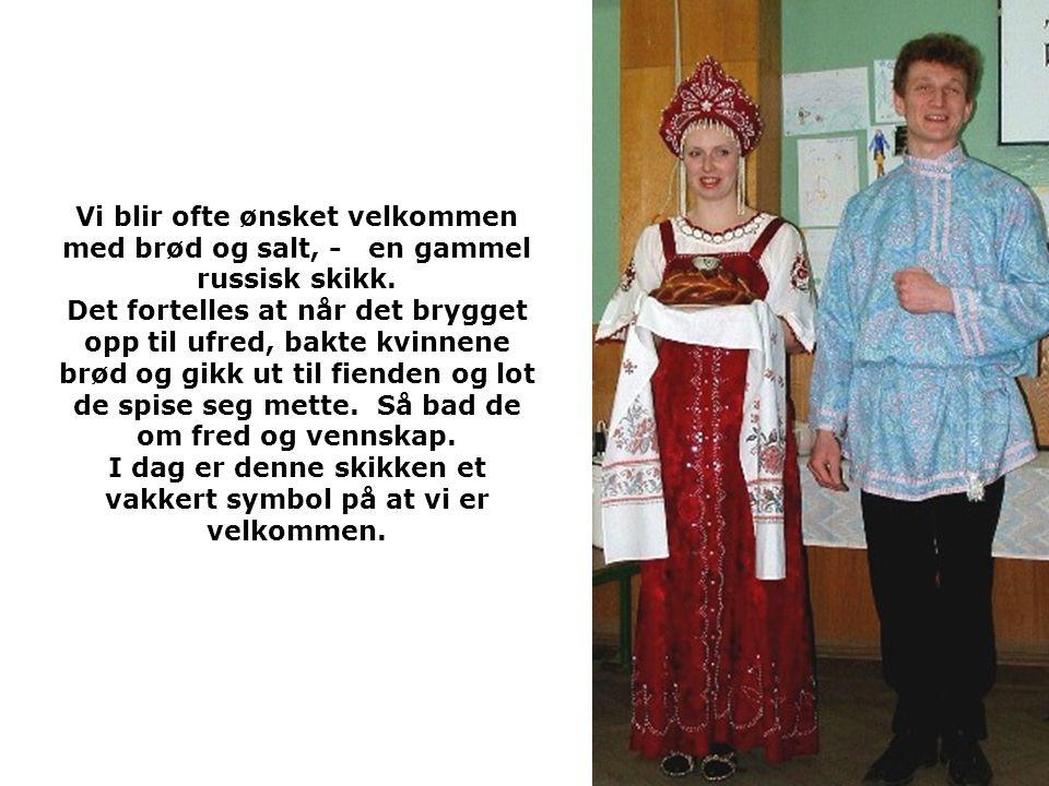 Vi blir ofte ønsket velkommen med brød og salt, - en gammel russisk skikk. Det fortelles at når det brygget opp til ufred, bakte kvinnene brød og gikk