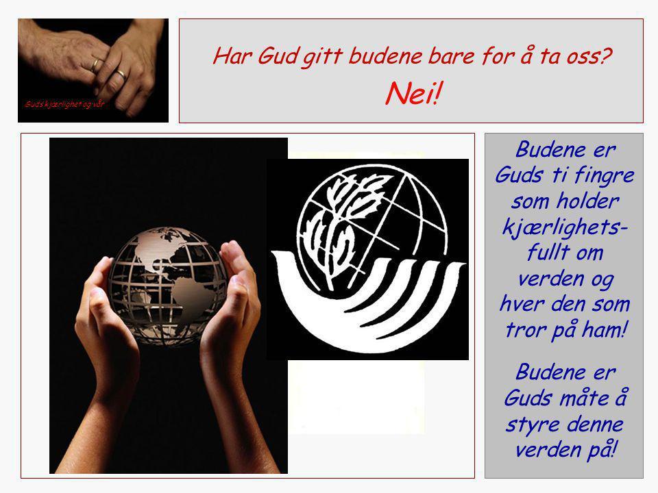 Budene er Guds ti fingre som holder kjærlighets- fullt om verden og hver den som tror på ham! Budene er Guds måte å styre denne verden på! Har Gud git