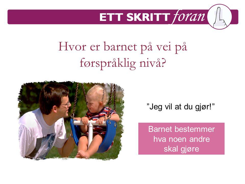"""Hvor er barnet på vei på førspråklig nivå? """"Jeg vil at du gjør!"""" Barnet bestemmer hva noen andre skal gjøre"""