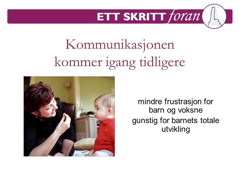 Kommunikasjonen kommer igang tidligere mindre frustrasjon for barn og voksne gunstig for barnets totale utvikling