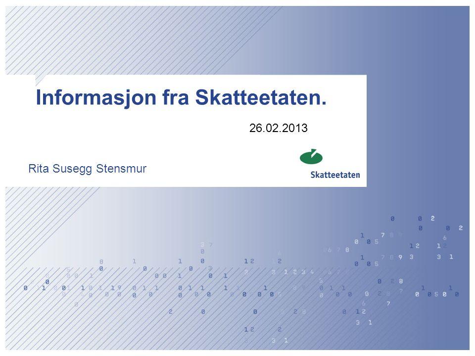 Informasjon fra Skatteetaten. Rita Susegg Stensmur 26.02.2013