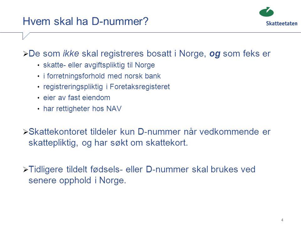 4 Hvem skal ha D-nummer?  De som ikke skal registreres bosatt i Norge, og som feks er • skatte- eller avgiftspliktig til Norge • i forretningsforhold